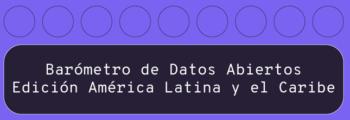 Lanzamiento y Convocatoria del Barómetro de Datos Abiertos en América Latina y el Caribe